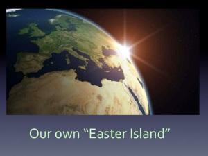 "Our own ""Easter Island"" with the deadly combination of overpopulation, over-consumption and finite resources."